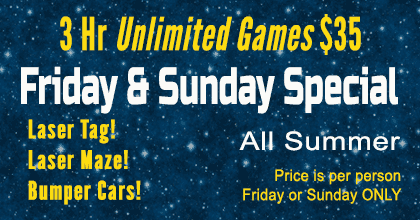 Friday & Sunday Special - 3 hr. unlimited games $35 - Includes Laser Tag, Laser Maze, Bumper Cars - All Summer